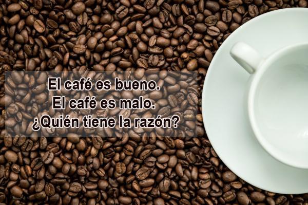 El café es bueno. El café es malo. ¿Quién tiene la razón?